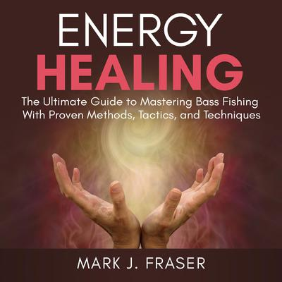 Energy Healing: The Ultimate Guide to Achieving Optimal Health with Powerful Energy Healing Techniques Audiobook, by Mark J. Fraser