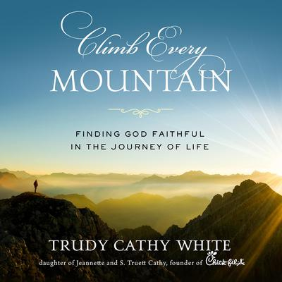 Climb Every Mountain: Finding God Faithful in the Journey of Life Audiobook, by Trudy Cathy White