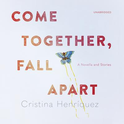 Come Together, Fall Apart: A Novella and Stories Audiobook, by Cristina Henriquez