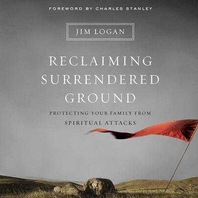 Reclaiming Surrendered Ground: Protecting Your Family from Spiritual Attacks Audiobook, by Jim Logan