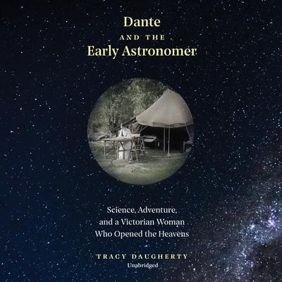 Dante and the Early Astronomer: Science, Adventure, and a Victorian Woman Who Opened the Heavens Audiobook, by Tracy Daugherty