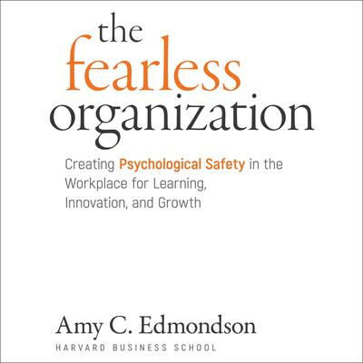 The Fearless Organization: Creating Psychological Safety in the Workplace for Learning, Innovation, and Growth Audiobook, by Amy C. Edmondson