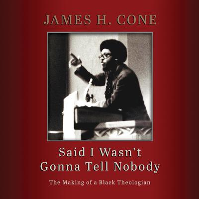 Said I Wasnt Gonna Tell Nobody: The Making of a Black Theologian Audiobook, by James H. Cone