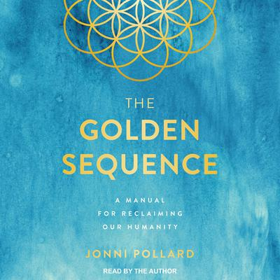 The Golden Sequence: A Manual for Reclaiming Our Humanity Audiobook, by Jonni Pollard