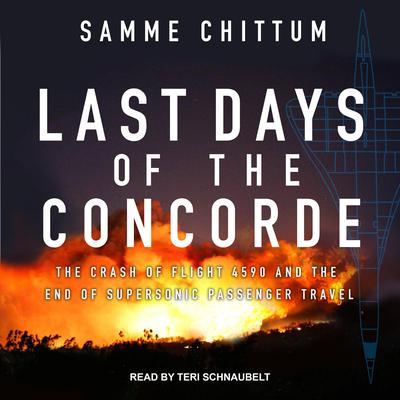 Last Days of the Concorde: The Crash of Flight 4590 and the End of Supersonic Passenger Travel Audiobook, by Samme Chittum