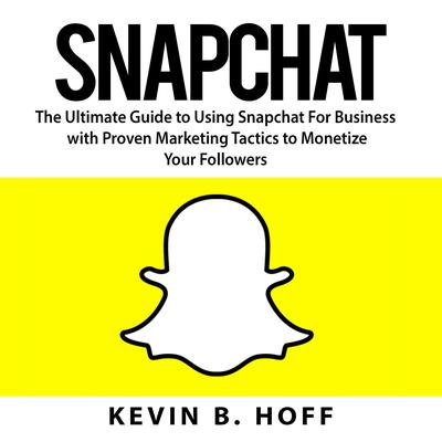 Snapchat: The Ultimate Guide to Using Snapchat For Business with Proven Marketing Tactics to Monetize Your Followers Audiobook, by Kevin B. Hoff
