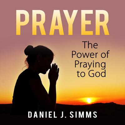 Prayer: The Power of Praying to God Audiobook, by Daniel J. Simms