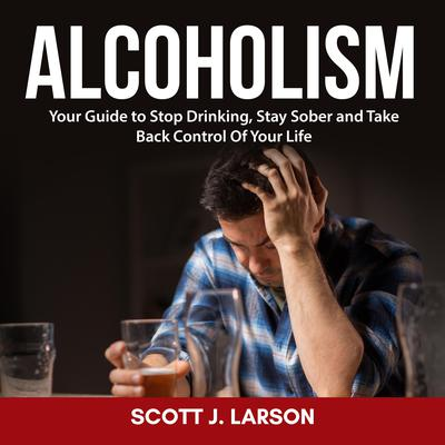 Alcoholism: Your Guide to Stop Drinking, Stay Sober and Take Back Control Of Your Life Audiobook, by Scott J. Larson