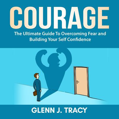 Courage: The Ultimate Guide To Overcoming Fear and Building Your Self Confidence Audiobook, by
