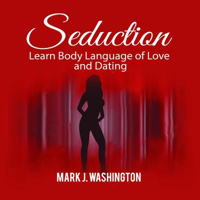 Seduction: Learn Body Language of Love and Dating Audiobook, by Mark J. Washington