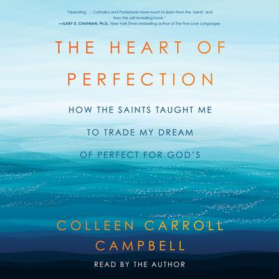 The Heart of Perfection: How the Saints Taught Me to Trade My Dream of Perfect for Gods Audiobook, by Colleen Carroll Campbell