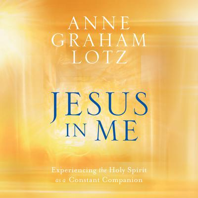 Jesus in Me: Experiencing the Holy Spirit as a Constant Companion Audiobook, by Anne Graham Lotz