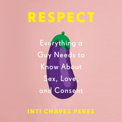 Respect: Everything a Guy Needs to Know About Sex, Love, and Consent Audiobook, by Inti Chavez Perez