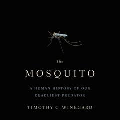 The Mosquito: A Human History of Our Deadliest Predator Audiobook, by Timothy C. Winegard