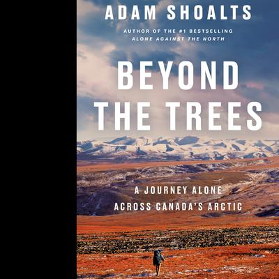 Beyond the Trees: A Journey Alone Across Canadas Arctic Audiobook, by Adam Shoalts
