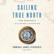 Sailing True North: Ten Admirals and the Voyage of Character Audiobook, by Admiral James Stavridis, USN