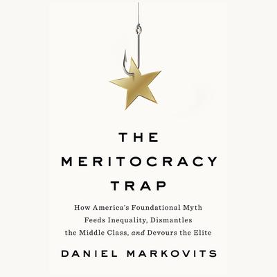 The Meritocracy Trap: How Americas Foundational Myth Feeds Inequality, Dismantles the Middle Class, and Devours the Elite Audiobook, by