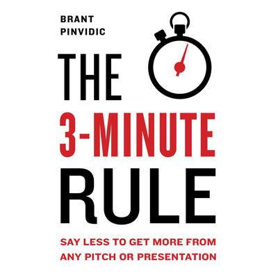 The 3-Minute Rule: Say Less to Get More from Any Pitch or Presentation Audiobook, by Brant Pinvidic