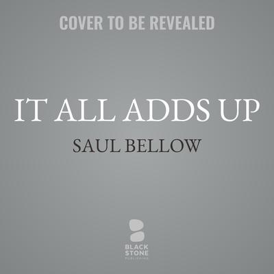It All Adds Up: From the Dim Past to the Uncertain Future Audiobook, by Saul Bellow