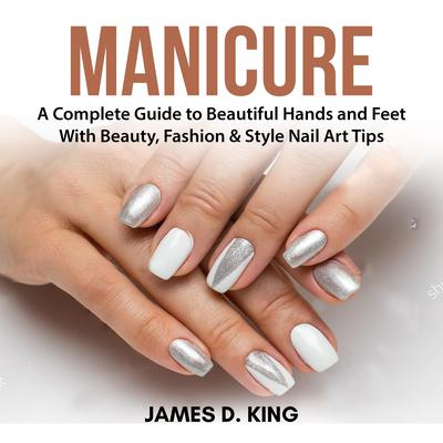 Manicure: A Complete Guide to Beautiful Hands and Feet With Beauty, Fashion & Style Nail Art Tips Audiobook, by James D. King