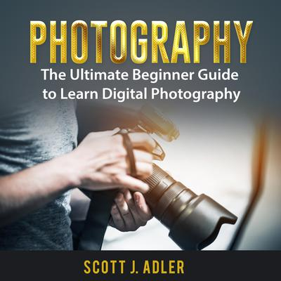Photography: The Ultimate Beginner Guide to Learn Digital Photography Audiobook, by Scott J. Adler