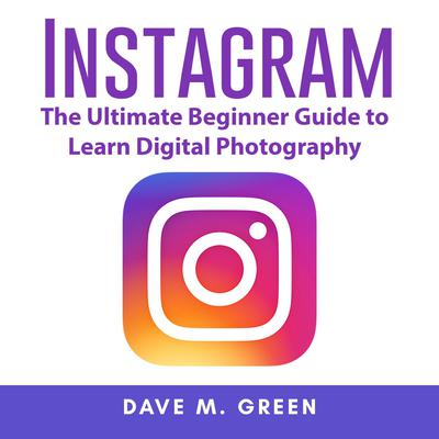 Instagram: The Ultimate Guide for Using Instagram Marketing to Gain Millions of Followers and Generate Profits Audiobook, by Dave M. Green