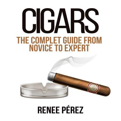 Cigars: The Complete Guide From Novice to Expert Audiobook, by Renee Pérez