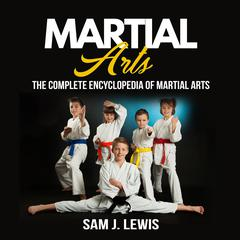 Martial Arts: The Complete Encyclopedia Of Martial Arts Audiobook, by Sam J. Lewis