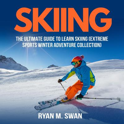 Skiing: The Ultimate Guide to learn Skiing (Extreme sports winter adventure Collection) Audiobook, by Ryan M. Swan