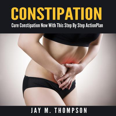 Constipation: Cure Constipation Now With This Step By Step Action Plan Audiobook, by Jay M. Thompson