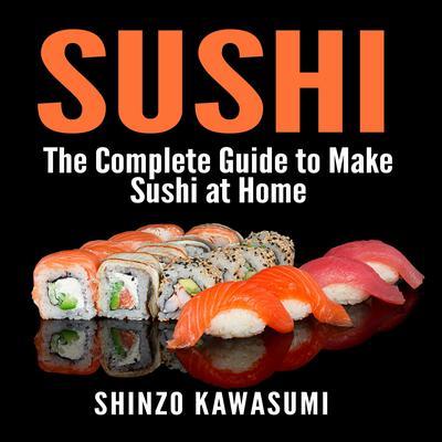Sushi: The Complete Guide to Make Sushi at Home Audiobook, by Shinzo Kawasumi