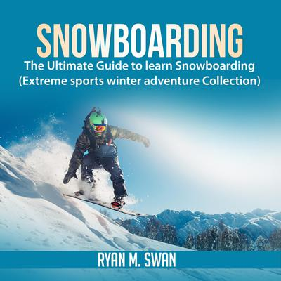 Snowboarding: The Ultimate Guide to learn Snowboarding (Extreme sports winter adventure Collection) Audiobook, by Ryan M. Swan