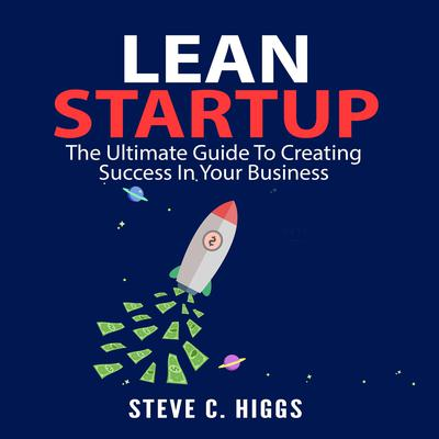 Lean Startup: The Ultimate Guide To Creating Success In Your Business Audiobook, by Steve C. Higgs
