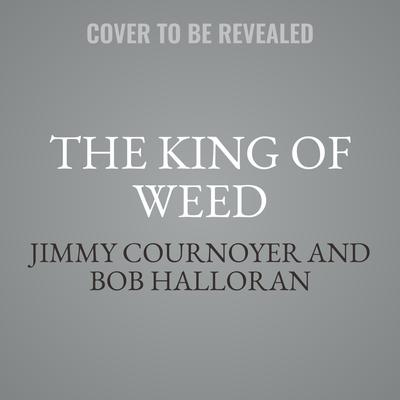 The King of Weed: How I Built a Marijuana Empire, Got in Bed with the Mafia, Motorcycle Gangs, and Drug Cartels, and Became the Biggest Pot Dealer in New York City History Audiobook, by Jimmy Cournoyer