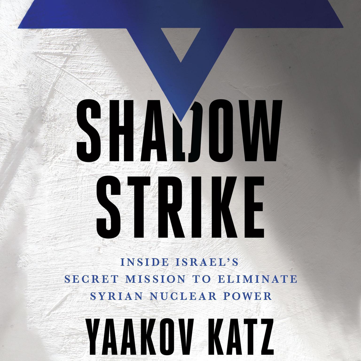 Shadow Strike: Inside Israels Secret Mission to Eliminate Syrian Nuclear Power Audiobook, by Yaakov Katz