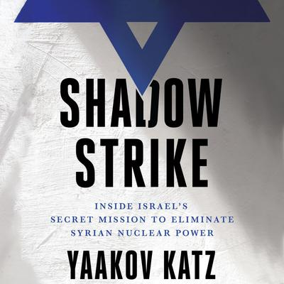 Shadow Strike: Inside Israels Secret Mission to Eliminate Syrian Nuclear Power Audiobook, by Yaakov Katz