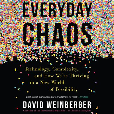 Everyday Chaos: Technology, Complexity, and How Were Thriving in a New World of Possibility Audiobook, by David Weinberger