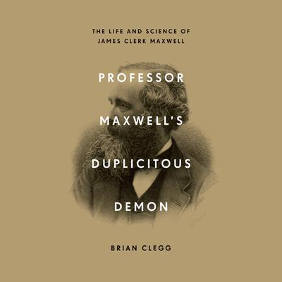 Professor Maxwell's Duplicitous Demon: The Life and Science of James Clerk Maxwell Audiobook, by Brian Clegg