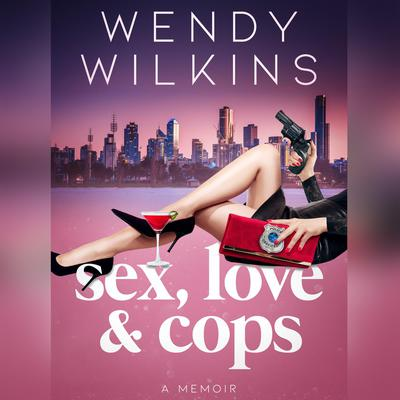 Sex, Love & Cops: A Memoir of My Five Years as a Young Cop Audiobook, by Wendy Wilkins