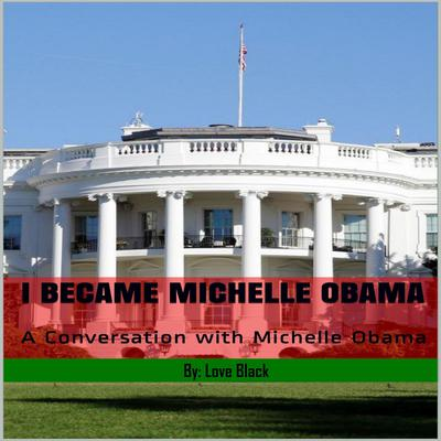 I Became Michelle Obama: A Conversation with Michelle Obama Audiobook, by Love Black