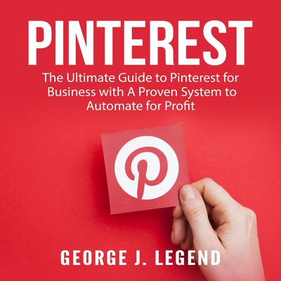 Pinterest: The Ultimate Guide to Pinterest for Business with A Proven System to Automate for Profit Audiobook, by George J. Legend