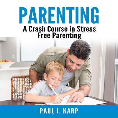 Parenting: A Crash Course in Stress Free Parenting Audiobook, by Paul J. Karp