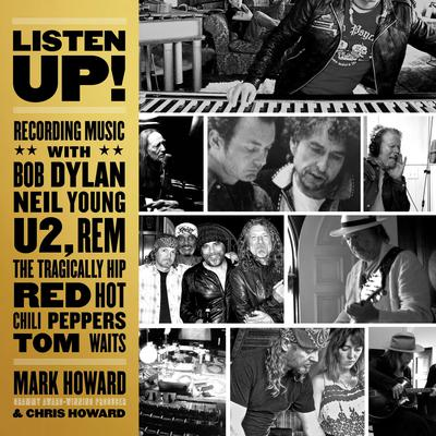 Listen Up!: Recording Music with Bob Dylan, Neil Young, U2, R.E.M., The Tragically Hip, Red Hot Chili Peppers, Tom Waits Audiobook, by Mark Howard
