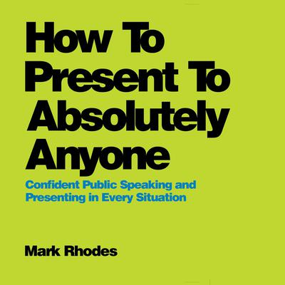 How To Present To Absolutely Anyone: Confident Public Speaking and Presenting in Every Situation Audiobook, by Mark Rhodes