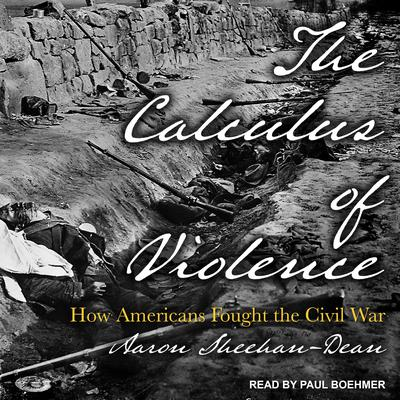 The Calculus of Violence: How Americans Fought the Civil War Audiobook, by Aaron Sheehan-Dean