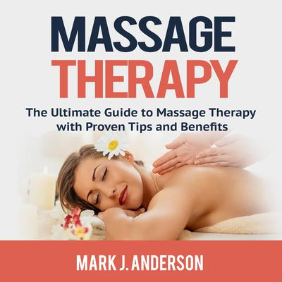 Massage Therapy: The Ultimate Guide to Massage Therapy with Proven Tips and Benefits Audiobook, by Mark J. Anderson