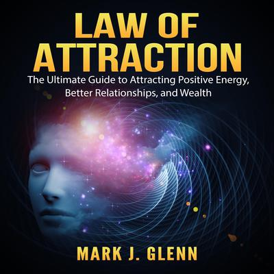 Law of Attraction: The Ultimate Guide to Attracting Positive Energy, Better Relationships, and Wealth Audiobook, by Mark J. Glenn