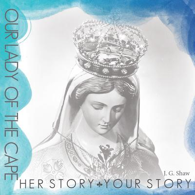 Our Lady of the Cape - Her Story, Your Story Audiobook, by James Gerard Shaw