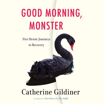 Good Morning, Monster: Five Heroic Journeys to Recovery Audiobook, by Catherine Gildiner