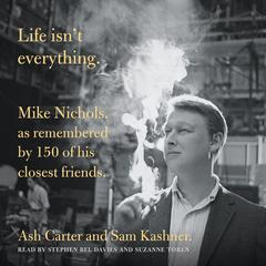 Life Isnt Everything: Mike Nichols, as remembered by 150 of his closest friends. Audiobook, by Ash Carter, Sam Kashner